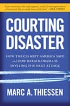 Courting Disaster - How the CIA Kept America Safe and How Barack Obama Is Inviting the Next Attack ebook by Marc Thiessen