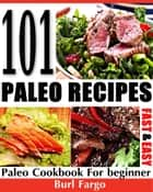 101 Paleo Recipes: Fast & Easy Paleo Cookbook For Beginner eBook by Burl Fargo