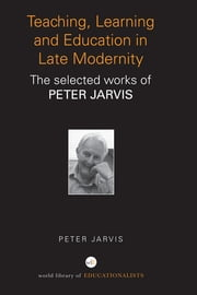 Teaching, Learning and Education in Late Modernity - The Selected Works of Peter Jarvis ebook by Peter Jarvis