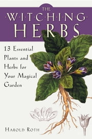 The Witching Herbs - 13 Essential Plants and Herbs for Your Magical Garden ebook by Harold Roth