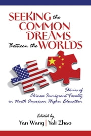 Seeking the Common Dreams between the Worlds - Stories of Chinese Immigrant Faculty in North American Higher Education ebook by Yan Wang,Yali Zhao