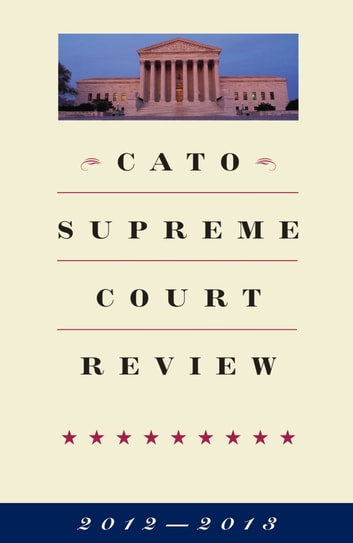 Cato Supreme Court Review, 2012-2013 ebook by