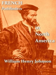 French Pathfinders in North America [Illustrated] ebook by William Henry Johnson