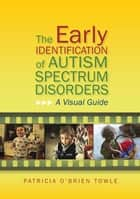 The Early Identification of Autism Spectrum Disorders - A Visual Guide ebook by Patricia O'Brien O'Brien Towle