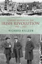 A Short History of the Irish Revolution, 1912 to 1927 - From the Ulster Crisis to the formation of the Irish Free State ebook by Richard Killeen