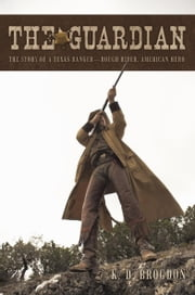 The Guardian - The Story of a Texas Ranger—Rough Rider, American Hero ebook by K.D. Brogdon