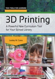 3D Printing: A Powerful New Curriculum Tool for Your School Library ebook by Lesley M. Cano