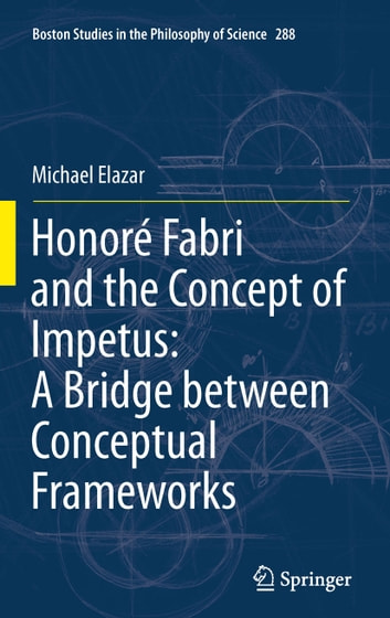 Honoré Fabri and the Concept of Impetus: A Bridge between Conceptual Frameworks ebook by Michael Elazar