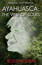 Shamanic Plant Medicine - Ayahuasca - The Vine of Souls ebook by Ross Heaven