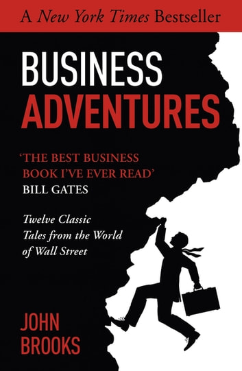 Business Adventures - Twelve Classic Tales from the World of Wall Street: The New York Times bestseller Bill Gates calls 'the best business book I've ever read' ebook by John Brooks