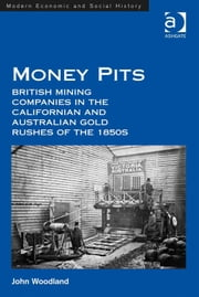 Money Pits: British Mining Companies in the Californian and Australian Gold Rushes of the 1850s ebook by Dr John Woodland,Professor Derek H Aldcroft