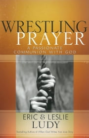 Wrestling Prayer - A Passionate Communion with God ebook by Eric Ludy,Leslie Ludy