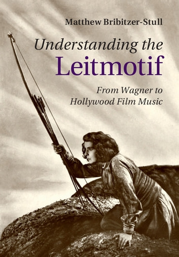 Understanding the Leitmotif - From Wagner to Hollywood Film Music ebook by Matthew Bribitzer-Stull