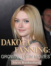 Dakota Fanning: Growing Up in Movies ebook by Steve Rutherford