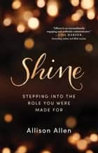 Shine - Stepping into the Role You Were Made For ebook by