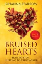 Bruised Hearts: How To Stop Hurting To Trust Again ebook by Johanna Sparrow
