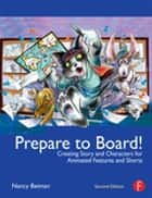 Prepare to Board! Creating Story and Characters for Animation Features and Shorts - Second edition ebook by Nancy Beiman
