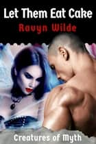 Let Them Eat Cake - Creatures of Myth ebook by Ravyn Wilde