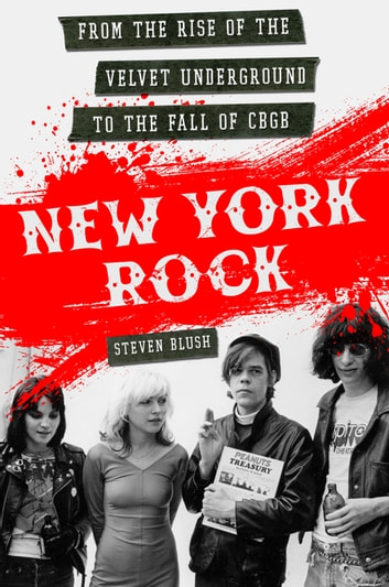 New York Rock - From the Rise of The Velvet Underground to the Fall of CBGB ebook by Steven Blush