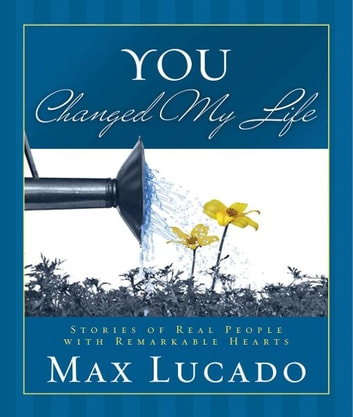 You Changed My Life - Stories of Real People With Remarkable Hearts ebook by Max Lucado