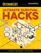 Ultimate Survival Hacks - Over 500 Amazing Tricks That Just Might Save Your Life ebook by Tim MacWelch