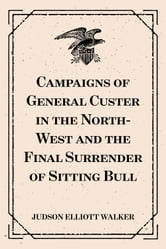 Campaigns of General Custer in the North-West and the Final Surrender of Sitting Bull ebook by Judson Elliott Walker