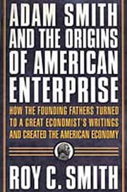 Adam Smith and the Origins of American Enterprise - How America's Industrial Success was Forged by the Timely Ideas of a Brilliant Scots Economist ebook by Roy C. Smith