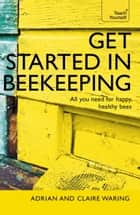 Get Started in Beekeeping - A practical, illustrated guide to running hives of all sizes in any location ebook by Adrian Waring, Claire Waring