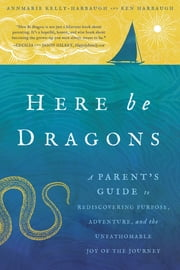 Here Be Dragons - A Parent's Guide to Rediscovering Purpose, Adventure, and the Unfathomable Joy of the Journey ebook by Annmarie Kelly-Harbaugh,Ken Harbaugh