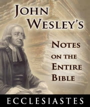 John Wesley's Notes on the Entire Bible-Book of Ecclesiastes ebook by John Wesley