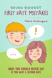 Seven Biggest First Date Mistakes - What You Should Never Say If You Want a Second Date ebook by Marie Dubuque