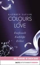 Colours of Love: Drei Romane in einem Band - Entfesselt / Entblößt / Erlöst ebook by Kathryn Taylor