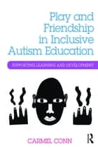 Play and Friendship in Inclusive Autism Education ebook by Carmel Conn