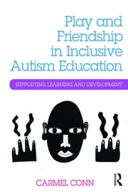 Play and Friendship in Inclusive Autism Education - Supporting learning and development ebook by Carmel Conn