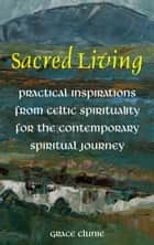 Sacred Living: Practical Inspirations from Celtic Spirituality for the Contemporary Spirituality Journey ebook by Grace  Clunie