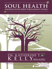 Soul Health - Aligning with Spirit for Radiant Living ebook by Katherine T. Kelly, Ph.D., M.S.P.H.