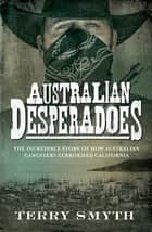 Australian Desperadoes - The Incredible Story of How Australian Gangsters Terrorised California ebook by Terry Smyth
