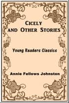 Cicely and Other Stories ebook by Annie Fellows Johnston