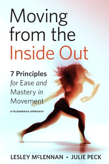 Moving from the Inside Out - 7 Principles for Ease and Mastery in Movement--A Feldenkrais Approach ebook by Lesley McLennan,Julie Peck
