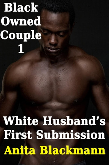 White Husband's First Surrender - Black Owned Couple, #1 ebook by Anita Blackmann
