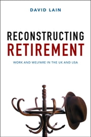 Reconstructing retirement - Work and welfare in the UK and USA ebook by David Lain