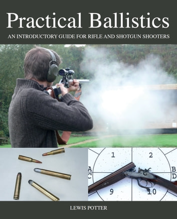 Practical Ballistics - An Introductory Guide for Rifle and Shotgun Shooters ebook by Lewis Potter