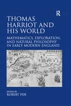 Thomas Harriot and His World - Mathematics, Exploration, and Natural Philosophy in Early Modern England ebook by Robert Fox
