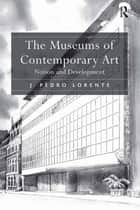 The Museums of Contemporary Art ebook by J. Pedro Lorente
