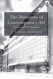The Museums of Contemporary Art - Notion and Development ebook by J. Pedro Lorente