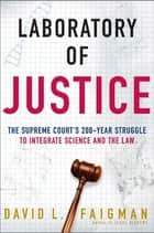 Laboratory of Justice - The Supreme Court's 200-Year Struggle to Integrate Science and the Law ebook by David L. Faigman