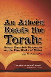 An Atheist Reads the Torah:Secular Humanistic Perspectives on the Five Books of Moses ebook by Perlman,Alan M.