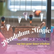 Pendulum Magic for Beginners - Tap Into Your Inner Wisdom audiobook by Richard Webster