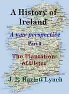 A History of Ireland: The Plantation of Ulster ebook by Hazlett Lynch
