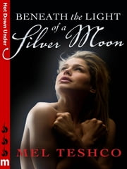 Beneath the Light of a Silver Moon: Hot Down Under ebook by Mel Teshco
